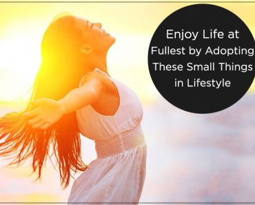 Enjoy Life at Fullest by Adopting These Small Things in Lifestyle